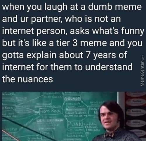 Text - when you laugh at a dumb meme and ur partner, who is not an internet person, asks what's funny but it's like a tier 3 meme and you gotta explain about 7 years of internet for them to understand the nuances GRUNGE NNA HE Hord Rock Boviene PUNK THECUON 1940 MemeCenter.com