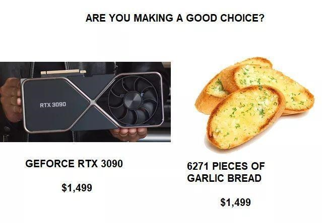Food - ARE YOU MAKING A GOOD CHOICE? RTX 3090 GEFORCE RTX 3090 6271 PIECES OF GARLIC BREAD $1,499 $1,499
