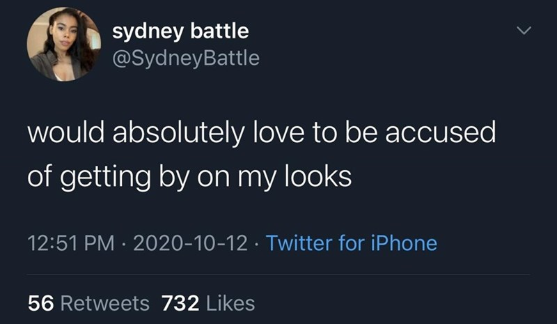 Text - sydney battle @SydneyBattle would absolutely love to be accused of getting by on my looks 12:51 PM · 2020-10-12 · Twitter for iPhone 56 Retweets 732 Likes