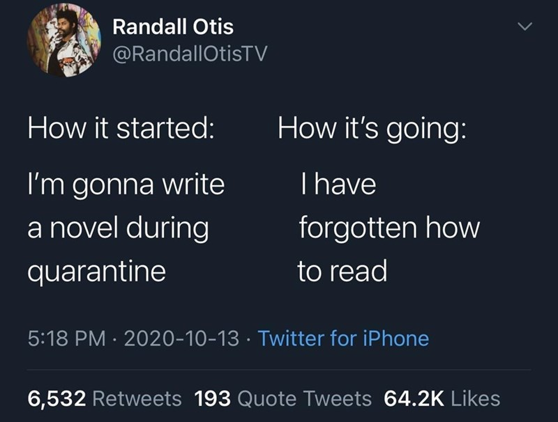 Text - Randall Otis @RandallOtisTV How it started: How it's going: I'm gonna write a novel during Thave forgotten how quarantine to read 5:18 PM · 2020-10-13 · Twitter for iPhone 6,532 Retweets 193 Quote Tweets 64.2K Likes