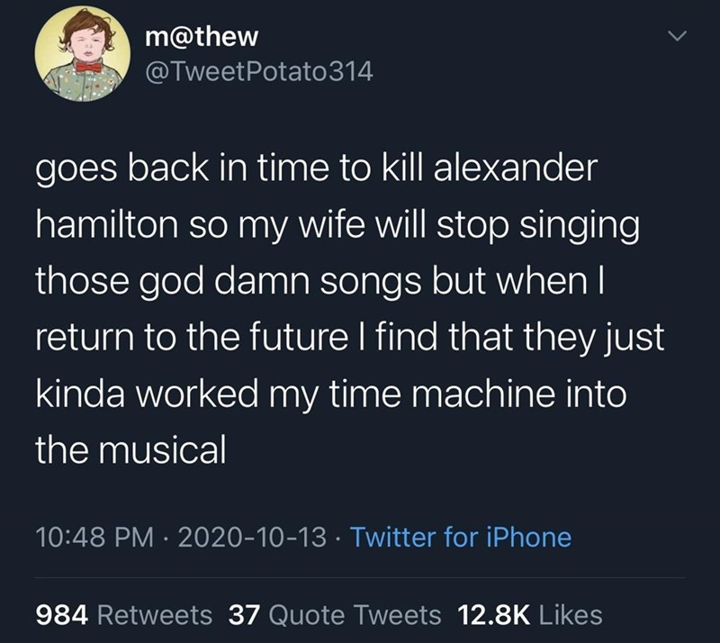 Text - m@thew @TweetPotato314 goes back in time to kill alexander hamilton so my wife will stop singing those god damn songs but when I return to the future I find that they just kinda worked my time machine into the musical 10:48 PM · 2020-10-13 · Twitter for iPhone 984 Retweets 37 Quote Tweets 12.8K Likes