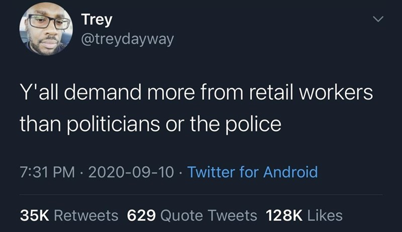 Text - Trey @treydayway Y'all demand more from retail workers than politicians or the police 7:31 PM · 2020-09-10 · Twitter for Android 35K Retweets 629 Quote Tweets 128K Likes