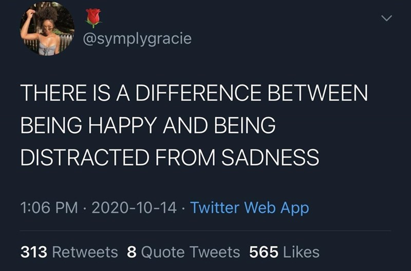 Text - @symplygracie THERE IS A DIFFERENCE BETWEEN BEING HAPPY AND BEING DISTRACTED FROM SADNESS 1:06 PM · 2020-10-14 · Twitter Web App 313 Retweets 8 Quote Tweets 565 Likes