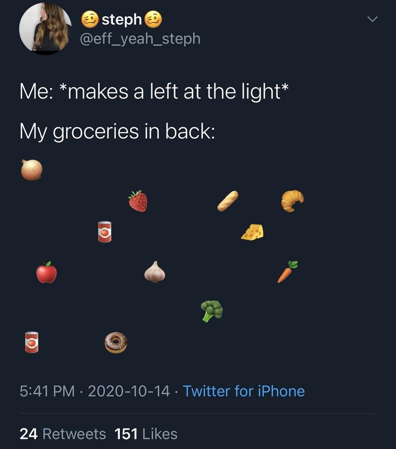 Text - steph @eff_yeah_steph Me: *makes a left at the light* My groceries in back: 5:41 PM · 2020-10-14 · Twitter for iPhone 24 Retweets 151 Likes