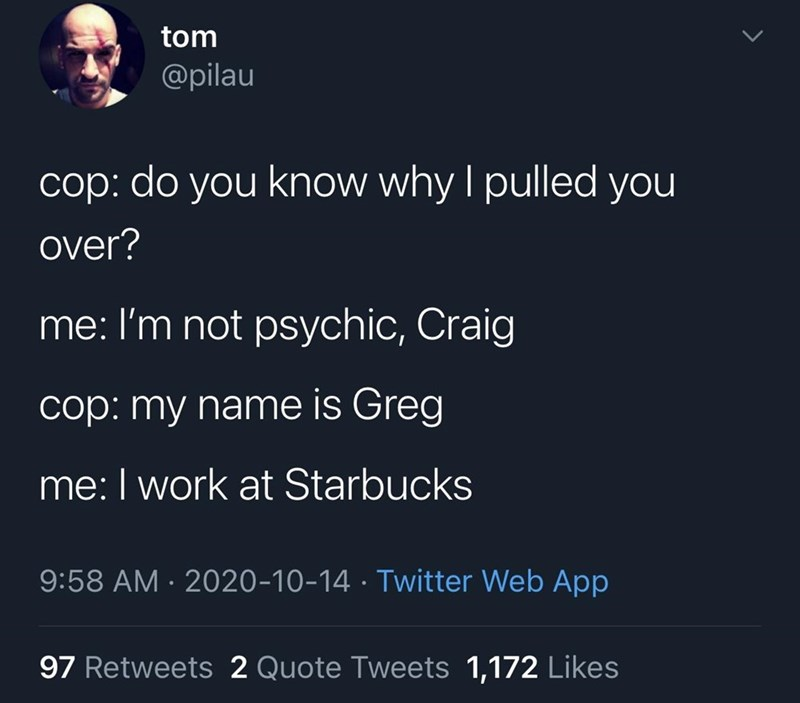 Text - tom @pilau сор: cop: do you know why I pulled you over? me: I'm not psychic, Craig cop: my name is Greg me: I work at Starbucks 9:58 AM · 2020-10-14 · Twitter Web App 97 Retweets 2 Quote Tweets 1,172 Likes