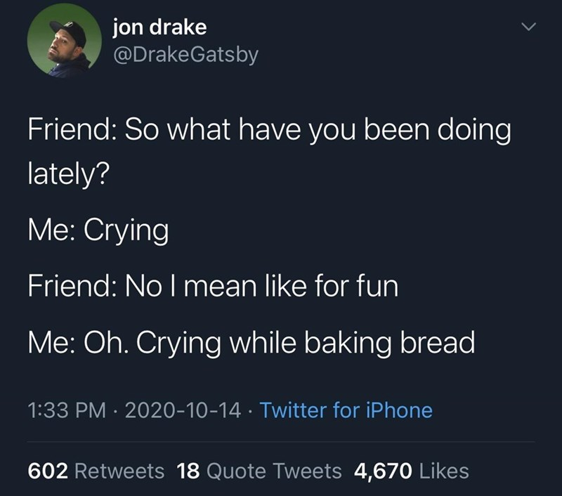 Text - jon drake @DrakeGatsby Friend: So what have you been doing lately? Me: Crying Friend: No I mean like for fun Me: Oh. Crying while baking bread 1:33 PM · 2020-10-14 · Twitter for iPhone 602 Retweets 18 Quote Tweets 4,670 Likes
