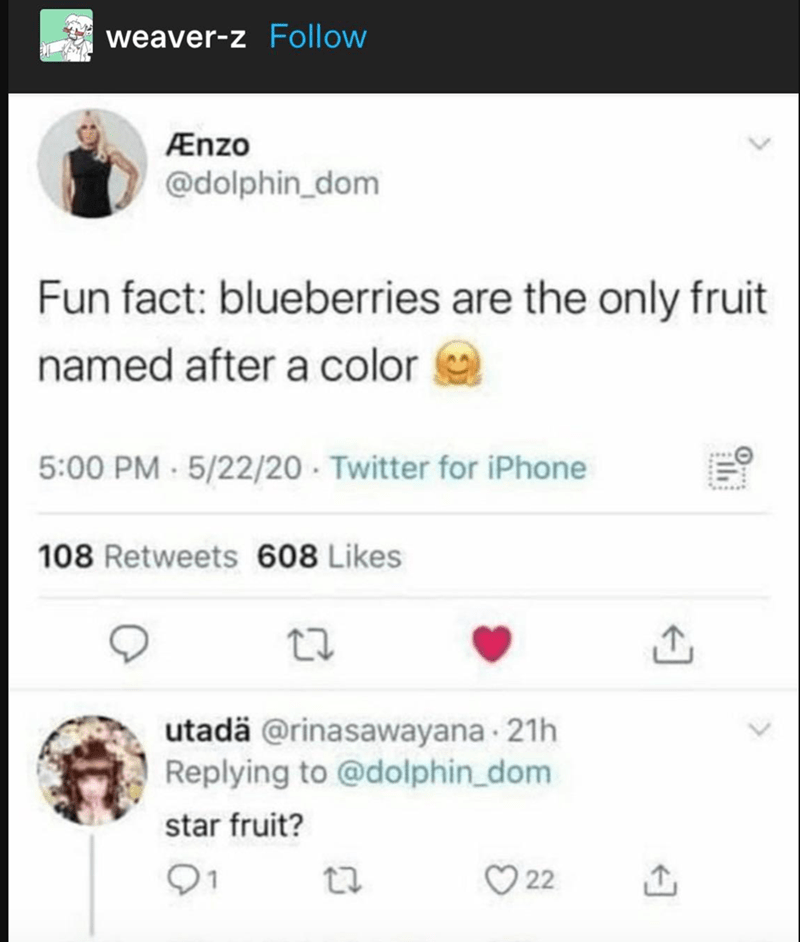 Text - weaver-z Follow Ænzo @dolphin_dom Fun fact: blueberries are the only fruit named after a color 5:00 PM 5/22/20 Twitter for iPhone 108 Retweets 608 Likes utadä @rinasawayana 21h Replying to @dolphin_dom star fruit? O 22 il