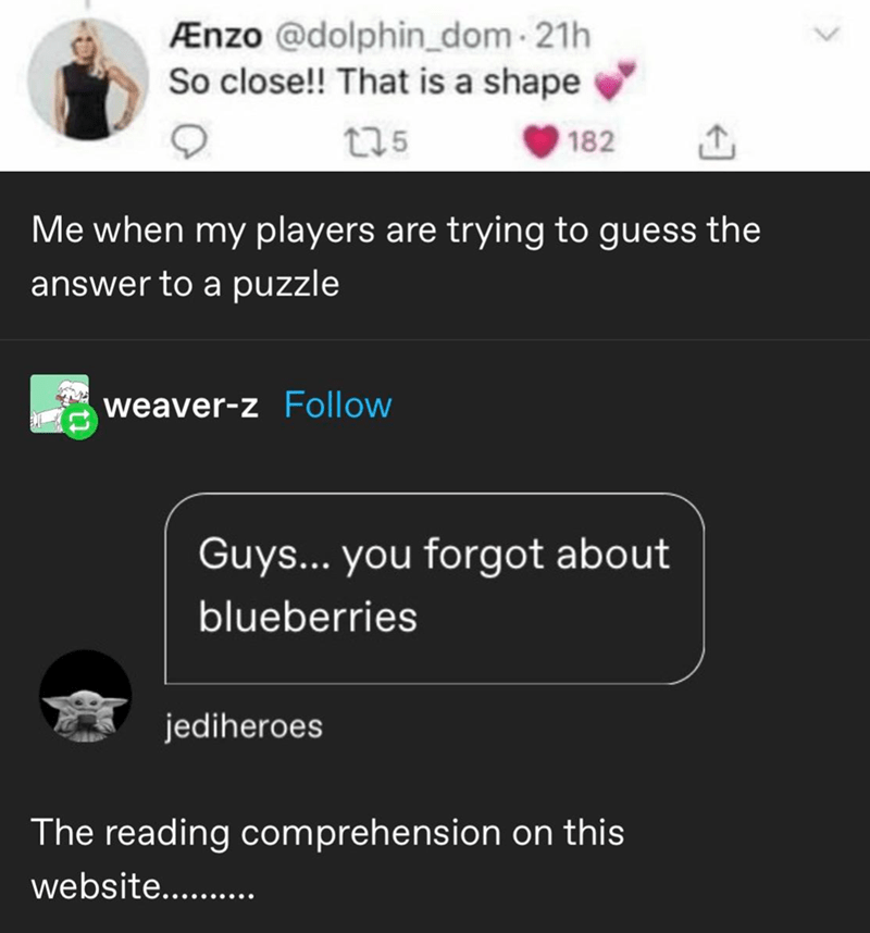 Text - Ænzo @dolphin_dom - 21h So close!! That is a shape 175 182 Me when my players are trying to guess the answer to a puzzle weaver-z Follow Guys... you forgot about blueberries jediheroes The reading comprehension on this website.........