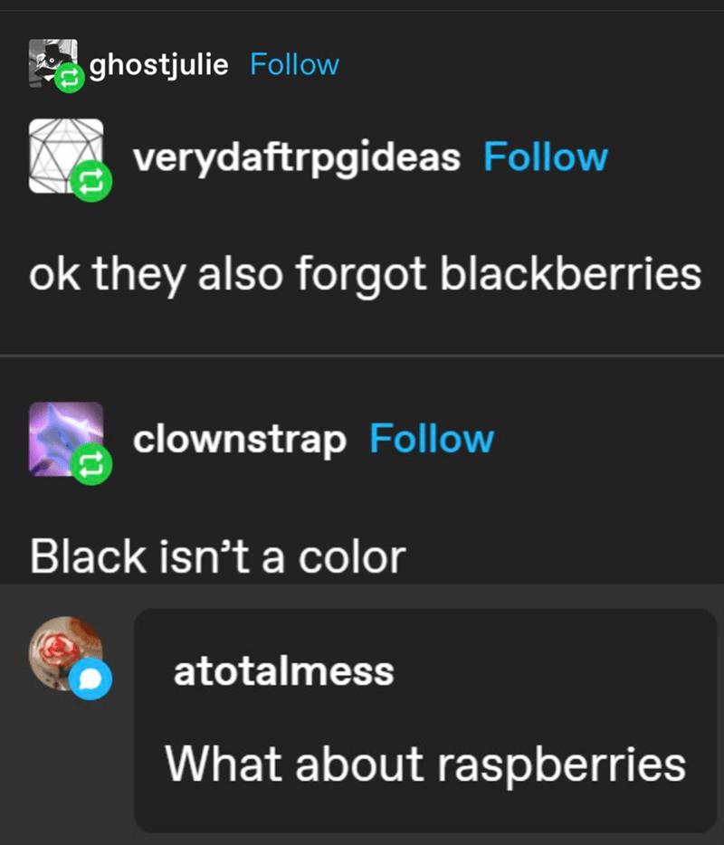 Text - ghostjulie Follow verydaftrpgideas Follow ok they also forgot blackberries clownstrap Follow Black isn't a color atotalmess What about raspberries