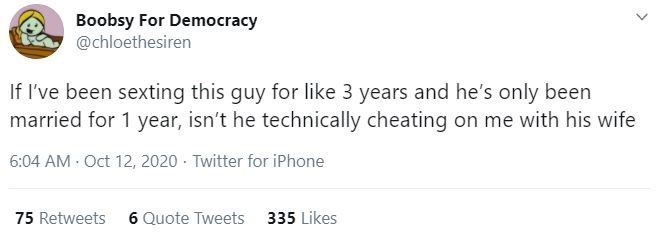 Text - Boobsy For Democracy @chloethesiren If I've been sexting this guy for like 3 years and he's only been married for 1 year, isn't he technically cheating on me with his wife 6:04 AM Oct 12, 2020 - Twitter for iPhone 75 Retweets 6 Quote Tweets 335 Likes