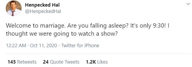 Text - Henpecked Hal @HenpeckedHal Welcome to marriage. Are you falling asleep? It's only 9:30! I thought we were going to watch a show? 12:22 AM Oct 11, 2020 · Twitter for iPhone 145 Retweets 24 Quote Tweets 1.2K Likes >