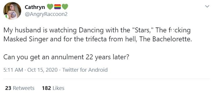 """Text - Cathryn V=V @AngryRaccoon2 My husband is watching Dancing with the """"Stars,"""" The fi:cking Masked Singer and for the trifecta from hell, The Bachelorette. Can you get an annulment 22 years later? 5:11 AM Oct 15, 2020 · Twitter for Android 23 Retweets 182 Likes"""