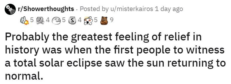 Text - r/Showerthoughts - Posted by u/misterkairos 1 day ago 5 0 4 5 S 4 5 E9 Probably the greatest feeling of relief in history was when the first people to witness a total solar eclipse saw the sun returning to normal.
