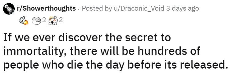 Text - r/Showerthoughts Posted by u/Draconic_Void 3 days ago 2 If we ever discover the secret to immortality, there will be hundreds of people who die the day before its released.