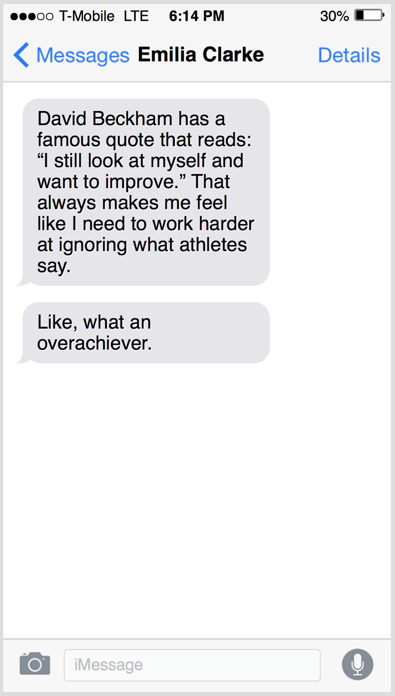 """Text - 0o T-Mobile LTE 6:14 PM 30% ( Messages Emilia Clarke Details David Beckham has a famous quote that reads: """"I still look at myself and want to improve."""" That always makes me feel like I need to work harder at ignoring what athletes say. Like, what an overachiever. iMessage"""