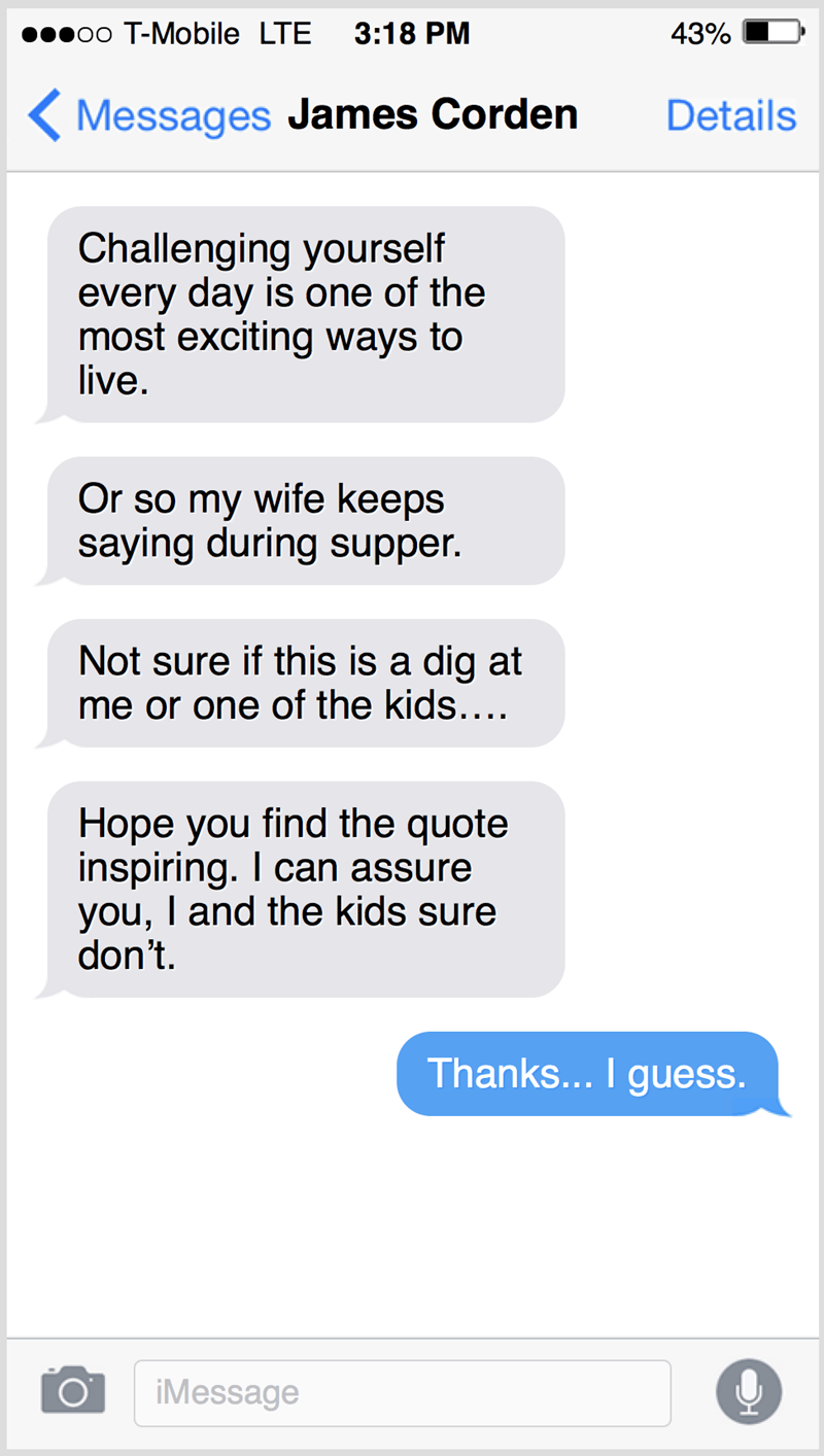 Text - oo T-Mobile LTE 3:18 PM 43% ( Messages James Corden Details Challenging yourself every day is one of the most exciting ways to live. Or so my wife keeps saying during supper. Not sure if this is a dig at me or one of the kids.... Hope you find the quote inspiring. I can assure you, I and the kids sure don't. Thanks... I guess. iMessage
