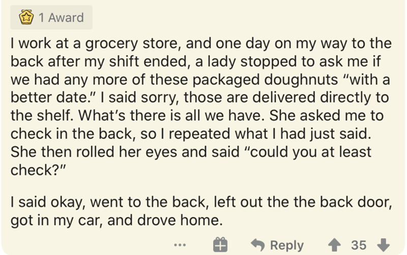 """Text - 1 Award I work at a grocery store, and one day on my way to the back after my shift ended, a lady stopped to ask me if we had any more of these packaged doughnuts """"with a better date."""" I said sorry, those are delivered directly to the shelf. What's there is all we have. She asked me to check in the back, so I repeated what I had just said. She then rolled her eyes and said """"could you at least check?"""" I said okay, went to the back, left out the the back door, got in my car, and drove home."""