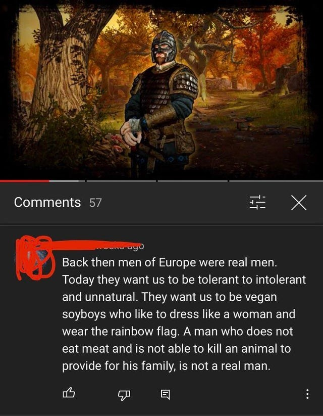 Action-adventure game - Comments 57 Back then men of Europe were real men. Today they want us to be tolerant to intolerant and unnatural. They want us to be vegan soyboys who like to dress like a woman and wear the rainbow flag. A man who does not eat meat and is not able to kill an animal to provide for his family, is not a real man. 凸 目