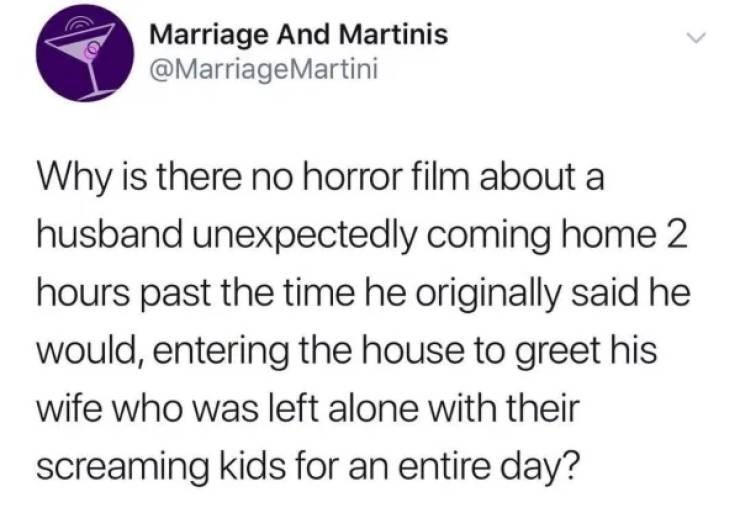 Text - Marriage And Martinis @MarriageMartini Why is there no horror film about a husband unexpectedly coming home 2 hours past the time he originally said he would, entering the house to greet his wife who was left alone with their screaming kids for an entire day? >
