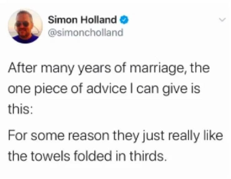 Text - Simon Holland @simoncholland After many years of marriage, the one piece of advice I can give is this: For some reason they just really like the towels folded in thirds.
