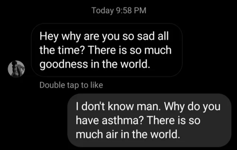 Text - Today 9:58 PM Hey why are you so sad all the time? There is so much goodness in the world. Double tap to like I don't know man. Why do you have asthma? There is so much air in the world.