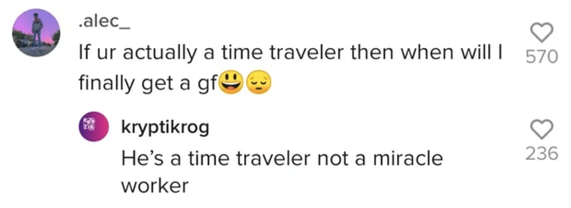 Text - .alec_ If ur actually a time traveler then when will I finally get a gfO 570 kryptikrog He's a time traveler not a miracle 236 worker