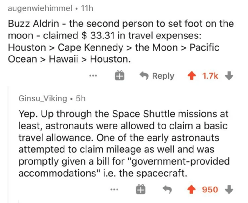 """Text - augenwiehimmel • 11h Buzz Aldrin - the second person to set foot on the moon - claimed $ 33.31 in travel expenses: Houston > Cape Kennedy > the Moon > Pacific Ocean > Hawaii > Houston. A Reply 1.7k Ginsu_Viking • 5h Yep. Up through the Space Shuttle missions at least, astronauts were allowed to claim a basic travel allowance. One of the early astronauts attempted to claim mileage as well and was promptly given a bill for """"government-provided accommodations"""" i.e. the spacecraft. 950 .."""