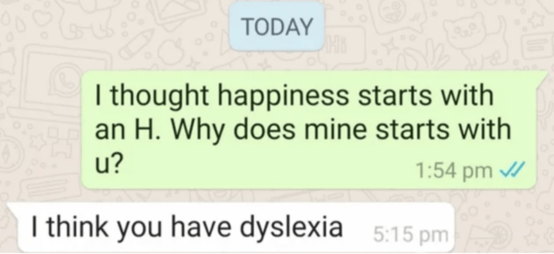 Text - TODAY I thought happiness starts with an H. Why does mine starts with u? 1:54 pm / I think you have dyslexia 5:15 pm