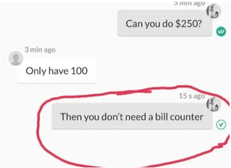 Text - ɔ min ago Can you do $250? 3 min ago Only have 100 15 s ago Then you don't need a bill counter