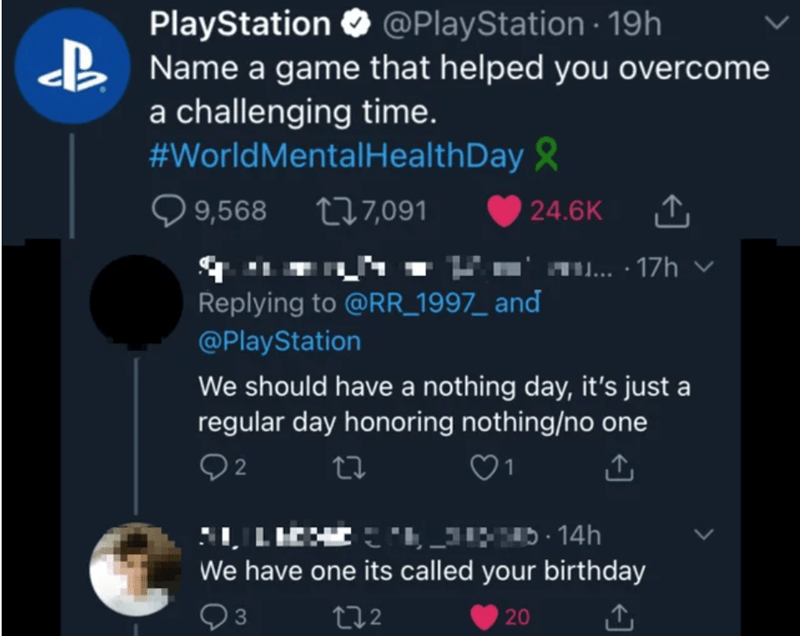Text - PlayStation O @PlayStation · 19h B Name a game that helped you overcome a challenging time. #WorldMentalHealthDay & Q 9,568 277,091 O 24.6K N- Ko' 10... · 17h v Replying to @RR_1997_ and @PlayStation We should have a nothing day, it's just a regular day honoring nothing/no one 1 We have one its called your birthday 272 20