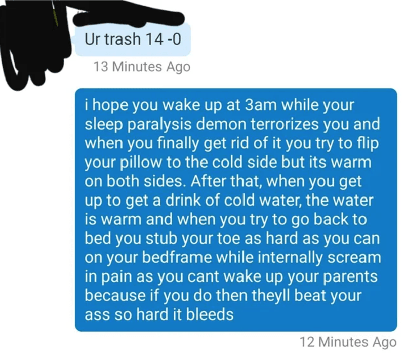 Text - Ur trash 14 -0 13 Minutes Ago i hope you wake up at 3am while your sleep paralysis demon terrorizes you and when you finally get rid of it you try to flip your pillow to the cold side but its warm on both sides. After that, when you get up to get a drink of cold water, the water is warm and when you try to go back to bed you stub your toe as hard as you can on your bedframe while internally scream in pain as you cant wake up your parents because if you do then theyll beat your ass so hard