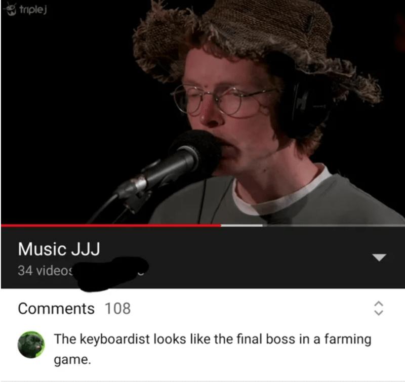 Microphone - triplej Music JJJ 34 videos Comments 108 The keyboardist looks like the final boss in a farming game.