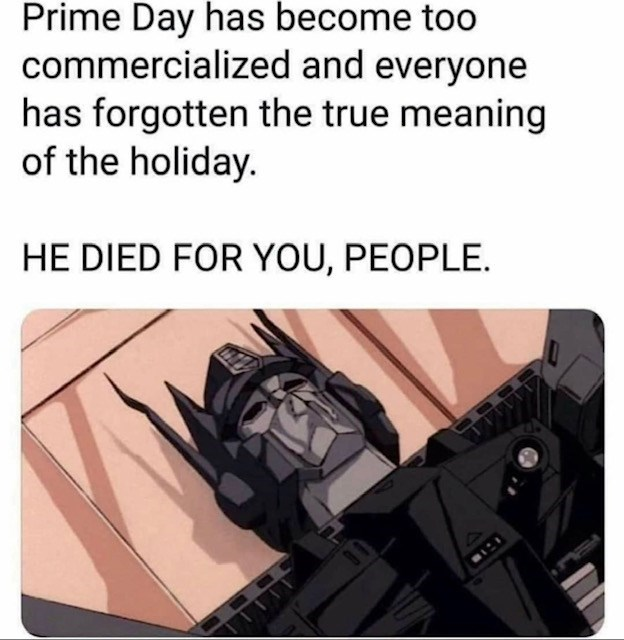 Funny meme with Optimus Prime about Amazon Prime Day deals, respect, he died for our sins | Prime Day has become too commercialized and everyone has forgotten the true meaning of the holiday. HE DIED FOR YOU, PEOPLE.