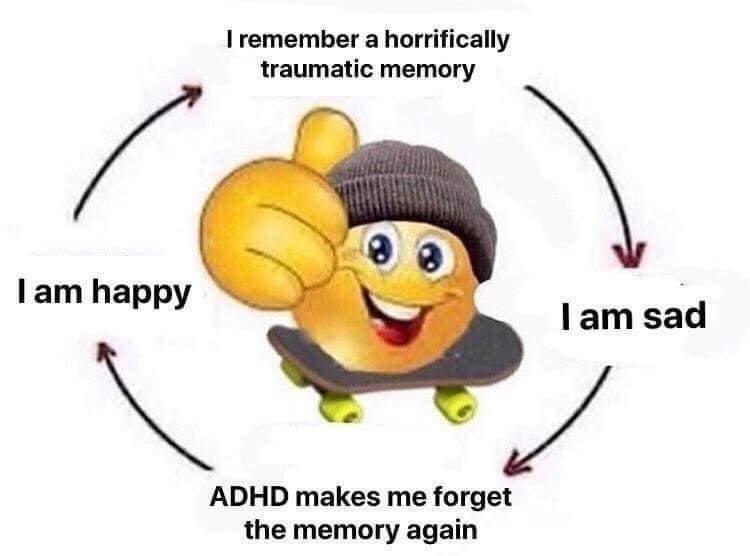 Cartoon - I remember a horrifically traumatic memory I am happy I am sad ADHD makes me forget the memory again