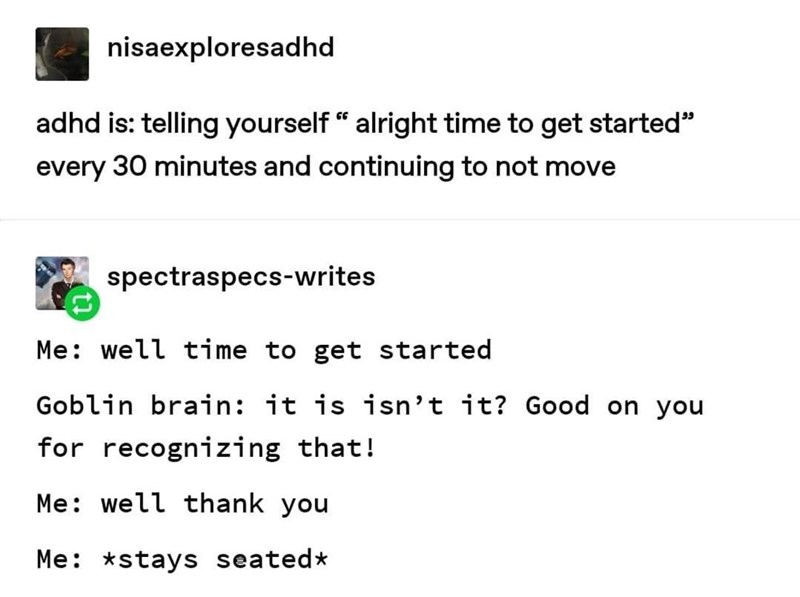 """Text - nisaexploresadhd adhd is: telling yourself """" alright time to get started"""" every 30 minutes and continuing to not move spectraspecs-writes Me: well time to get started Goblin brain: it is isn't it? Good on you for recognizing that! Me: well thank you Me: *stays seated*"""