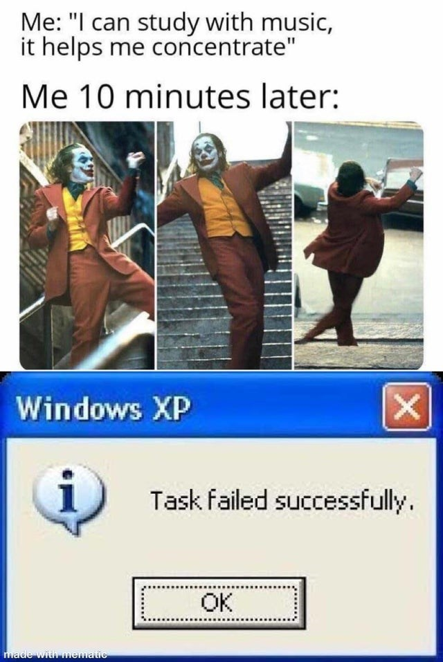 """Text - Me: """"I can study with music, it helps me concentrate"""" Me 10 minutes later: Windows XP Task failed successfully. OK made with mematic"""