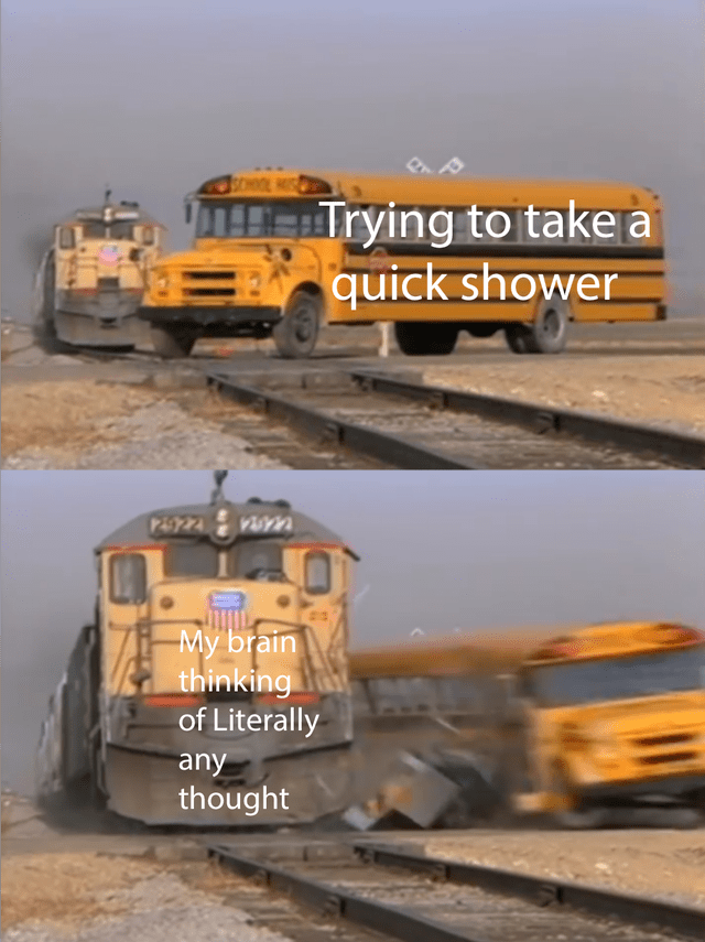 Transport - HTrying to take a quick shower 24922 2922 -My brain thinking of Literally any thought