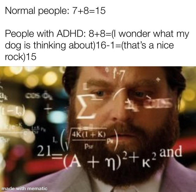 Facial expression - Normal people: 7+8=15 People with ADHD: 8+8=(l wonder what my dog is thinking about)16-1=(that's a nice rock)15 17 COS O 4K(1+K) Pw PsF 21– F(A + n)²†x² and made with mematic