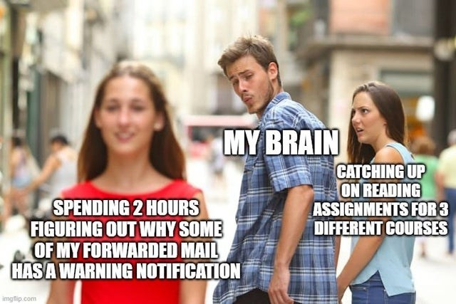 People - MY BRAIN CATCHING UP ON READING ASSIGNMENTS FOR 3 DIFFERENT COURSES SPENDING 2 HOURS FIGURING OUT WHY SOME OF MY FORWARDED MAIL HASA WARNING NOTIFICATION imgfip.com