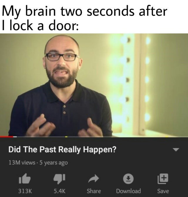 Text - My brain two seconds after I lock a door: Did The Past Really Happen? 13M views 5 years ago 313K 5.4K Share Download Save