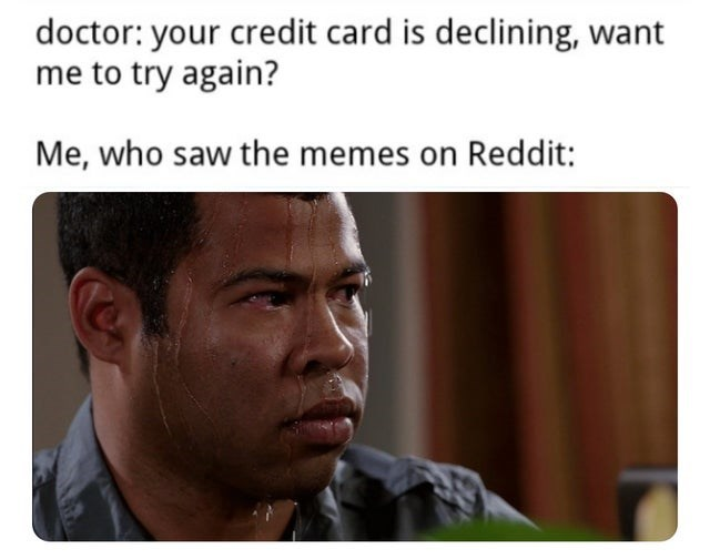 Forehead - doctor: your credit card is declining, want me to try again? Me, who saw the memes on Reddit: