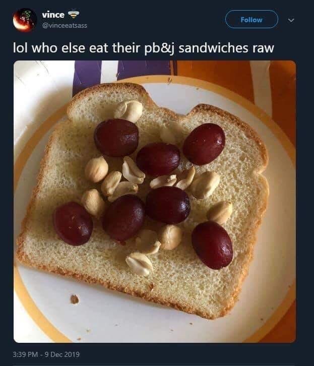 Food - vince Follow @vinceeatsass lol who else eat their pb&j sandwiches raw 3:39 PM - 9 Dec 2019
