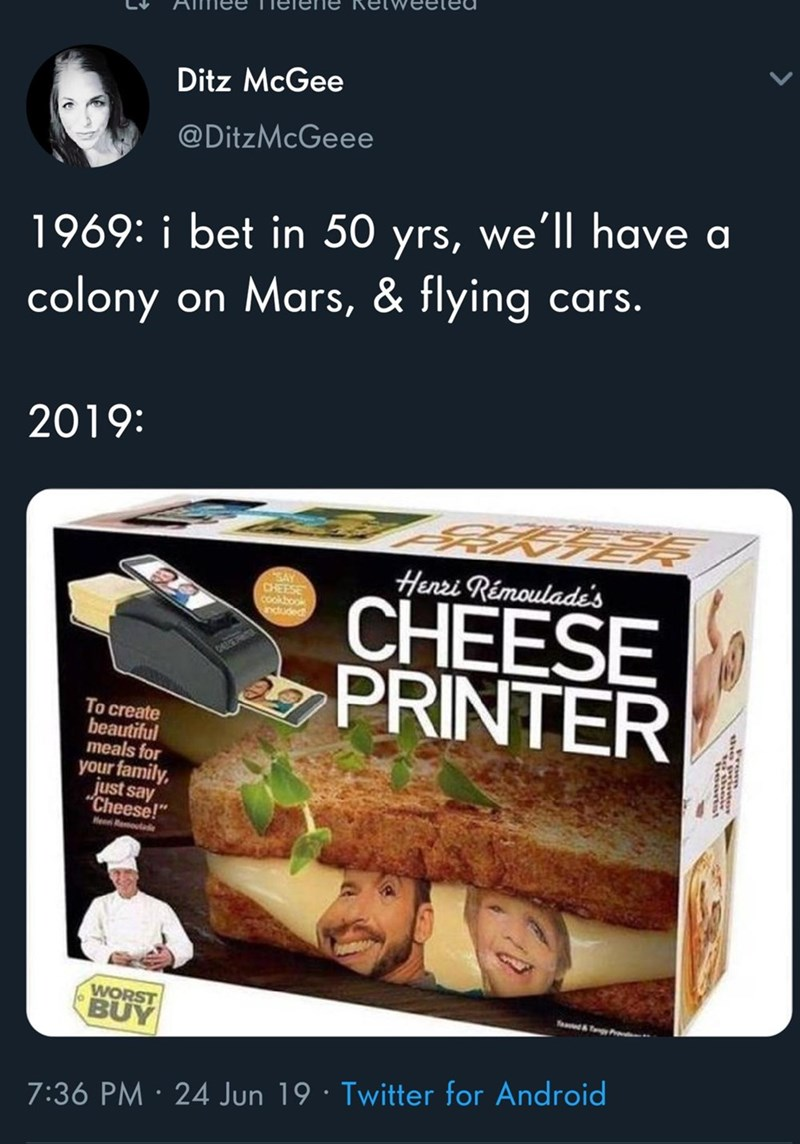 """Food - Ditz McGee @DitzMcGeee 1969: i bet in 50 yrs, we'll have a colony on Mars, & flying cars. 2019: Henri Rémoulade's SAY CHEESE cookbook nduded CHEESE PRINTER To create beautiful meals for your family, just say """"Cheese!"""" Heen Remoutade WORST BUY TeadTy Prd 7:36 PM · 24 Jun 19 · Twitter for Android"""