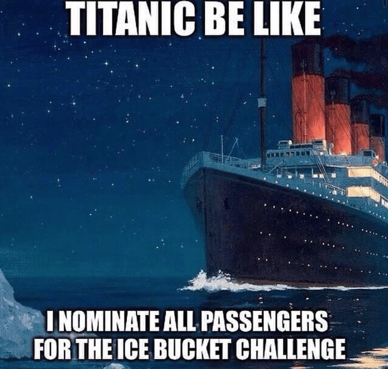 Dank Memes, Funny Memes, Stupid Memes | TITANIC BE LIKE I NOMINATE ALL PASSENGERS FOR THE ICE BUCKET CHALLENGE