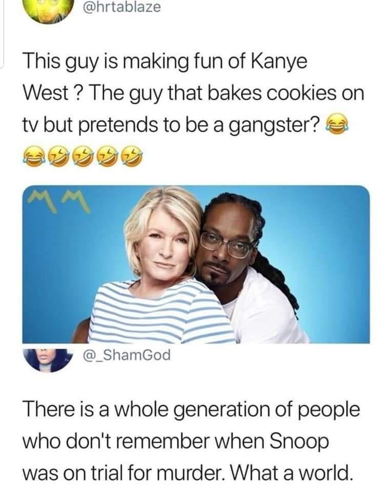 Text - @hrtablaze This guy is making fun of Kanye West ? The guy that bakes cookies on tv but pretends to be a gangster? @_ShamGod There is a whole generation of people who don't remember when Snoop was on trial for murder. What a world.