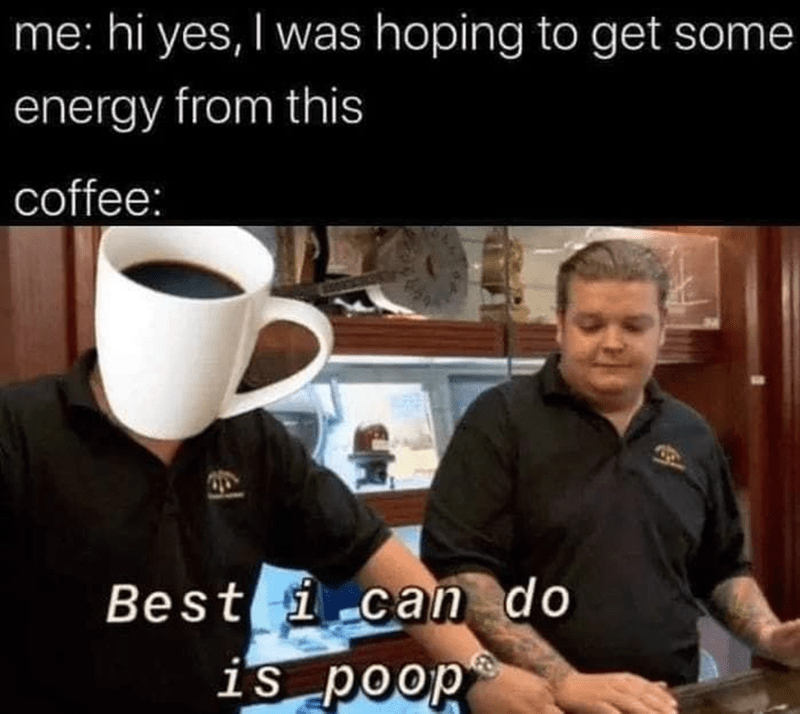Funny Memes, Dank Memes, Relatable Memes | me: hi yes, I was hoping to get some energy from this coffee: Best i can do is poop Pawn Stars