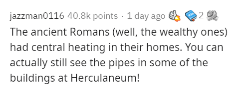 Text - jazzman0116 40.8k points · 1 day ago The ancient Romans (well, the wealthy ones) had central heating in their homes. You can actually still see the pipes in some of the buildings at Herculaneum!