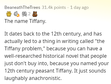 """Text - BeaneathTheTrees 31.4k points · 1 day ago The name Tiffany. It dates back to the 12th century, and has actually led to a thing in writing called """"the Tiffany problem,"""" because you can have a well-researched historical novel that people just don't buy into, because you named your 12th century peasant Tiffany. It just sounds laughably anachronistic."""