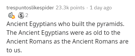 Text - trespuntoslikespider 23.3k points · 1 day ago Ancient Egyptians who built the pyramids. The Ancient Egyptians were as old to the Ancient Romans as the Ancient Romans are to us.