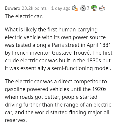 Text - Buwaro 23.2k points · 1 day ago The electric car. What is likely the first human-carrying electric vehicle with its own power source was tested along a Paris street in April 1881 by French inventor Gustave Trouvé. The first crude electric car was built in the 1830s but it was essentially a semi-functioning model. The electric car was a direct competitor to gasoline powered vehicles until the 1920s when roads got better, people started driving further than the range of an electric car, and